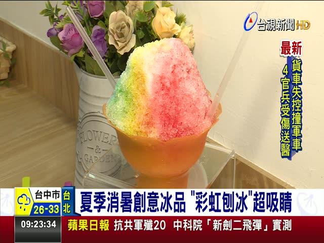 冰品業者大玩創意 搶攻夏季高溫商機 夏季消暑創意冰品 彩虹刨冰超吸睛