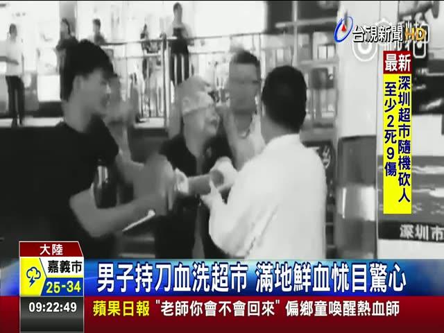 持刀見人就砍 深圳超市隨機砍人2死9傷 男子持刀血洗超市 滿地鮮血怵目驚心