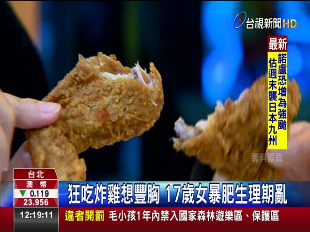 狂吃炸雞想豐胸 17歲女暴肥生理期亂 誤信謠言 少女天天吃雞排暴肥20公斤