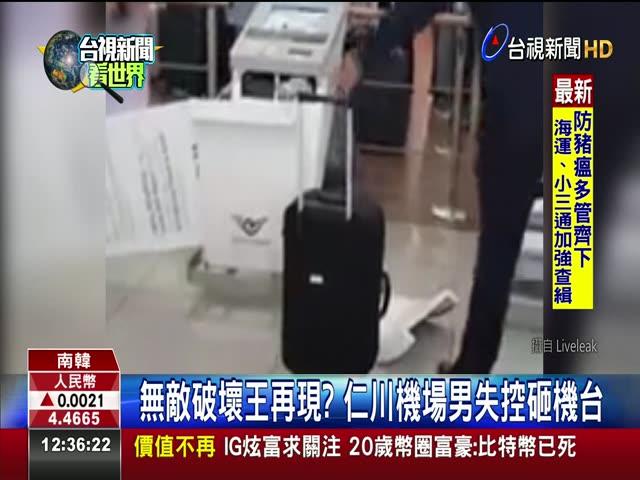 無敵破壞王再現? 仁川機場男失控砸機台