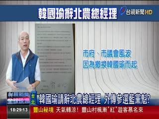 韓國瑜請辭北農總經理外傳參選藍黨魁?