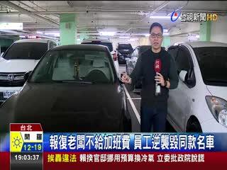 報復老闆不給加班費員工逆襲毀同款名車