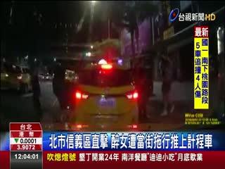 北市信義區直擊醉女遭當街拖行推上計程車